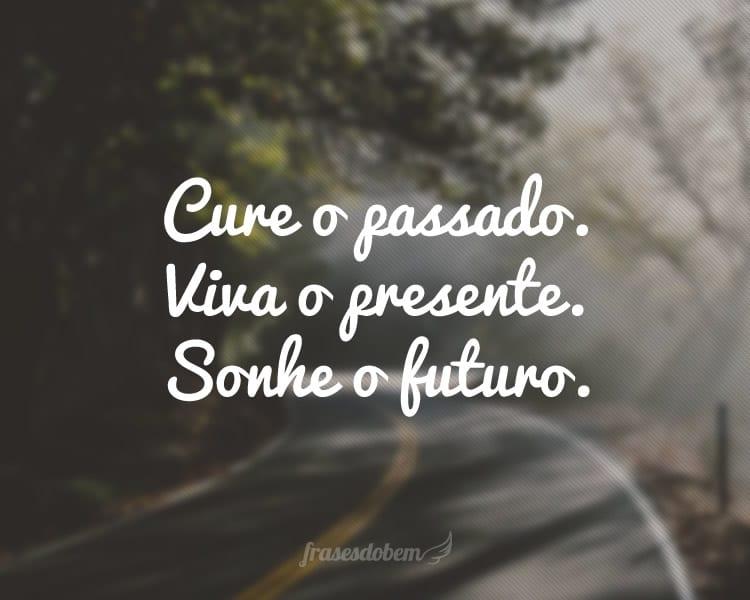 Cure o passado. Viva o presente. Sonhe o futuro.