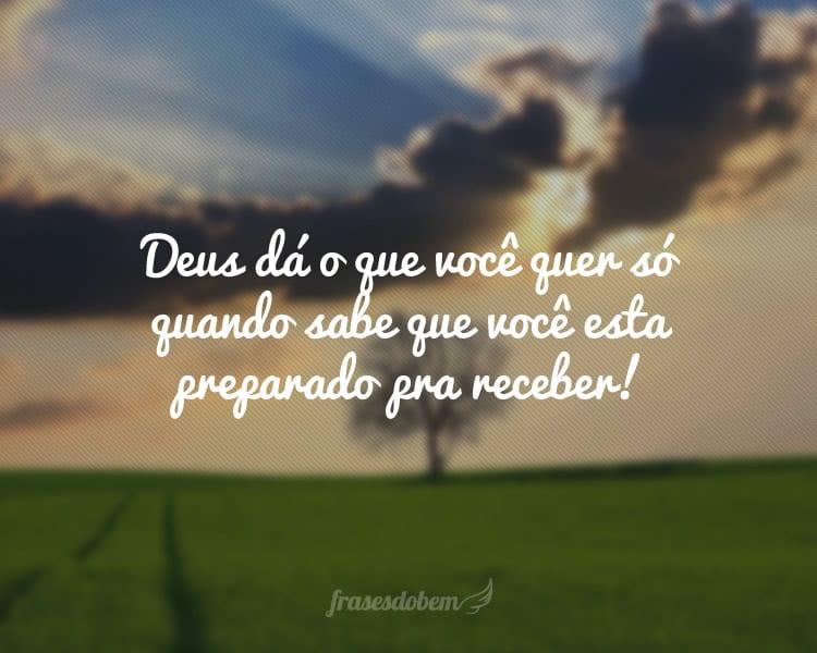 Deus dá o que você quer só quando sabe que você esta preparado pra receber!
