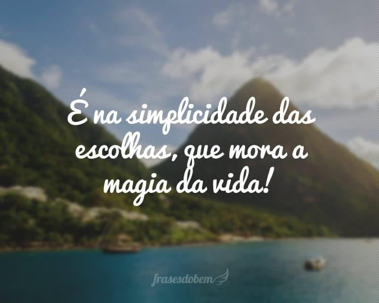 É na simplicidade das escolhas, que mora a magia da vida!