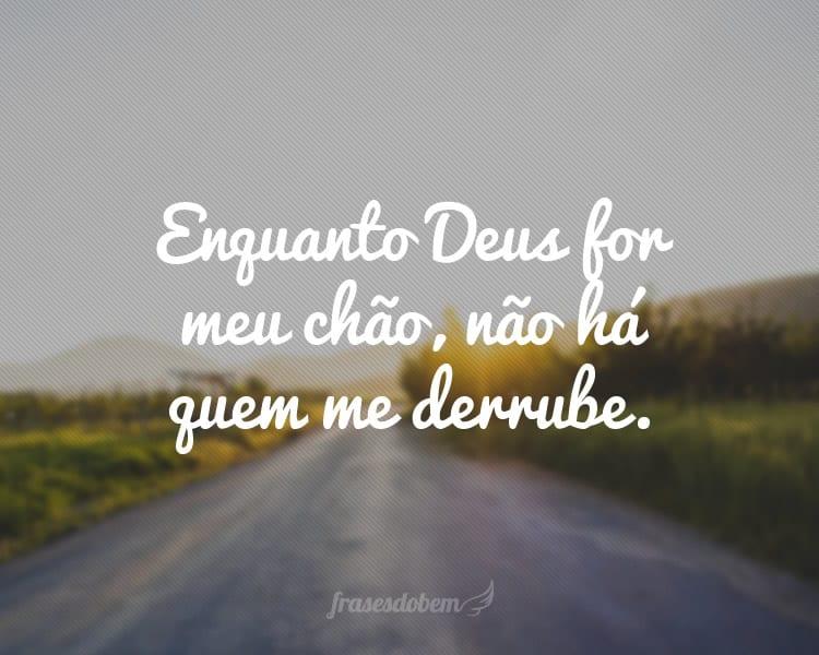 Enquanto Deus for meu chão, não há quem me derrube.