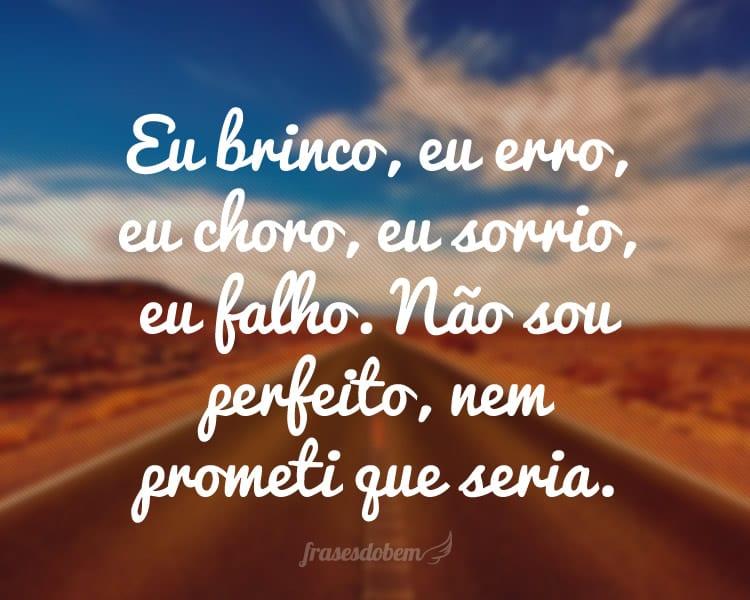 Eu brinco, eu erro, eu choro, eu sorrio, eu falho. Não sou perfeito, nem prometi que seria.