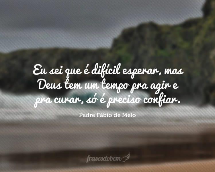 Eu sei que é difícil esperar, mas Deus tem um tempo pra agir e pra curar, só é preciso confiar.