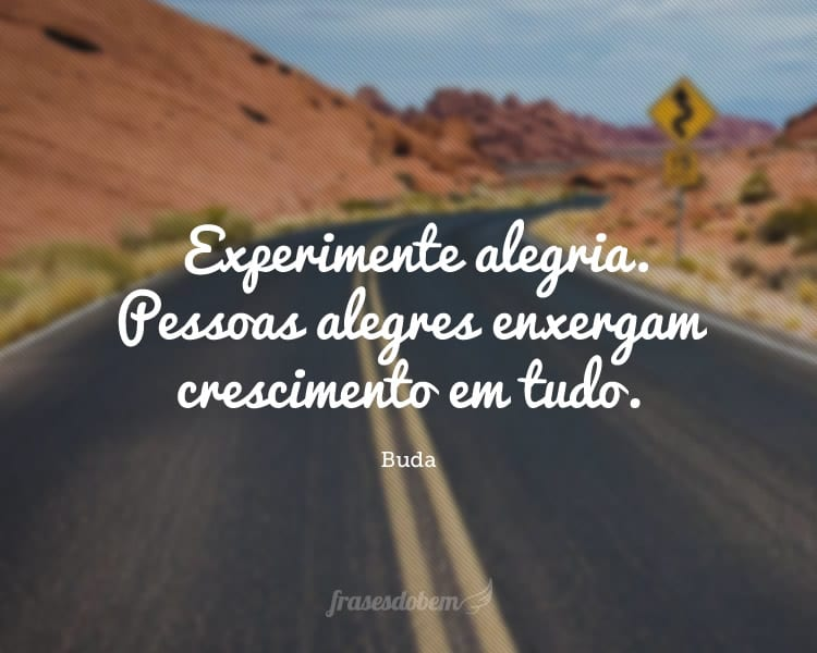 Experimente alegria. Pessoas alegres enxergam crescimento em tudo.
