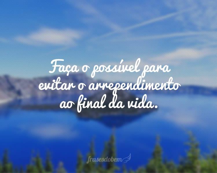 Faça o possível para evitar o arrependimento ao final da vida.