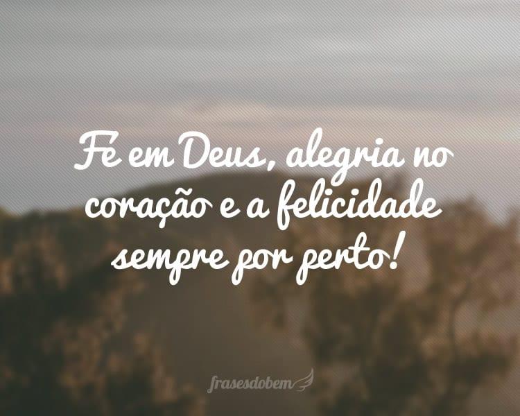 Fé em Deus, alegria no coração e a felicidade sempre por perto!