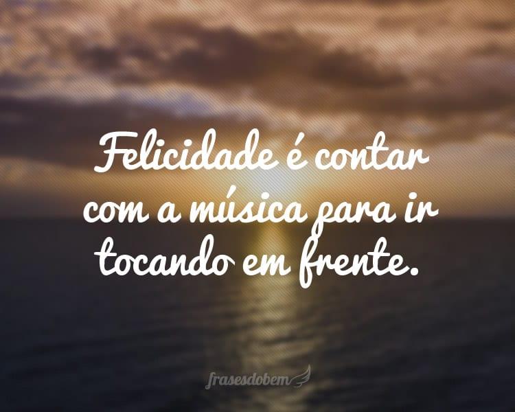 Felicidade é contar com a música para ir tocando em frente.