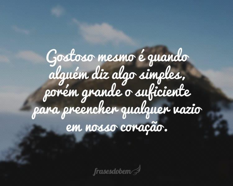 Gostoso mesmo é quando alguém diz algo simples, porém grande o suficiente para preencher qualquer vazio em nosso coração.