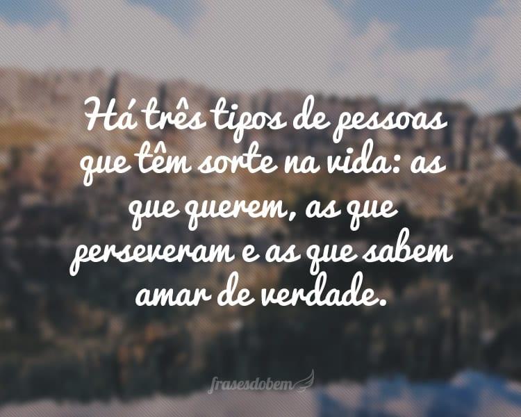 Há três tipos de pessoas que têm sorte na vida: as que querem, as que perseveram e as que sabem amar de verdade.