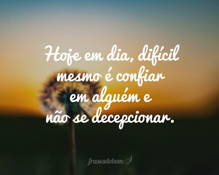 Hoje em dia, difícil mesmo é confiar em alguém e não se decepcionar.
