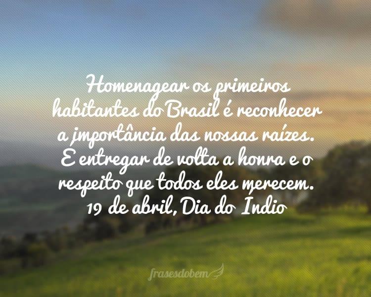 Homenagear os primeiros habitantes do Brasil é reconhecer a importância das nossas raízes. É entregar de volta a honra e o respeito que todos eles merecem. 19 de abril, Dia do Índio