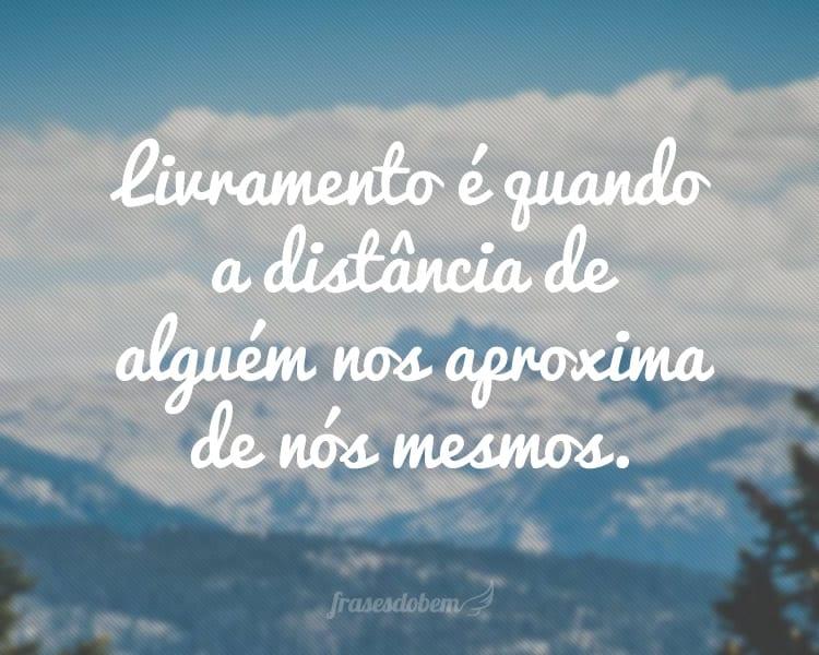 Livramento é quando a distância de alguém nos aproxima de nós mesmos.