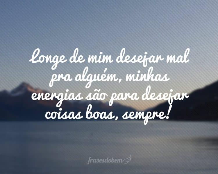 Longe de mim desejar mal pra alguém, minhas energias são para desejar coisas boas, sempre!