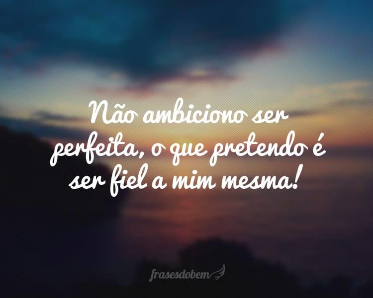 Não ambiciono ser perfeita, o que pretendo é ser fiel a mim mesma!