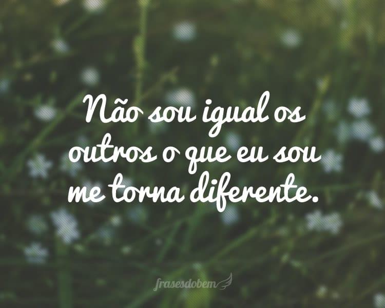 Não sou igual os outros o que eu sou me torna diferente.