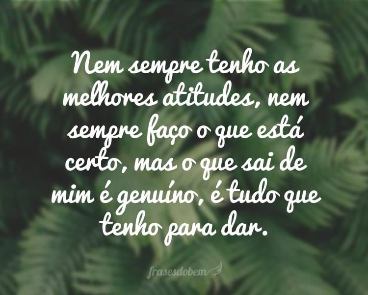 Nem sempre tenho as melhores atitudes, nem sempre faço o que está certo, mas o que sai de mim é genuíno, é tudo que tenho para dar.