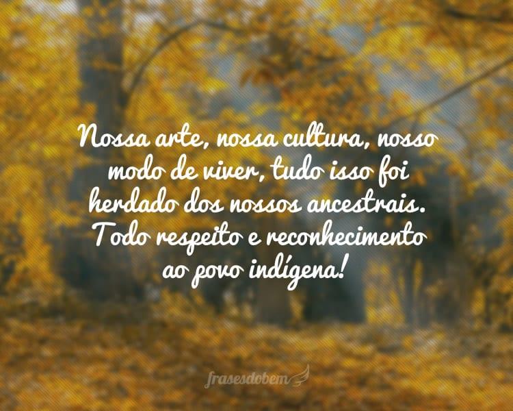 Nossa arte, nossa cultura, nosso modo de viver, tudo isso foi herdado dos nossos ancestrais. Todo respeito e reconhecimento ao povo indígena!