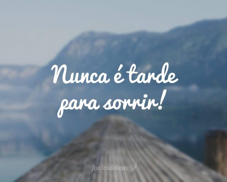 Nunca é tarde para sorrir!