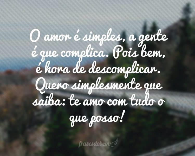 O amor é simples, a gente é que complica. Pois bem, é hora de descomplicar. Quero simplesmente que saiba: te amo com tudo o que posso!