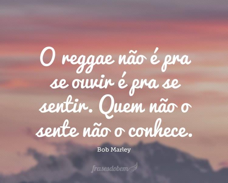 O reggae não é pra se ouvir é pra se sentir. Quem não o sente não o conhece.
