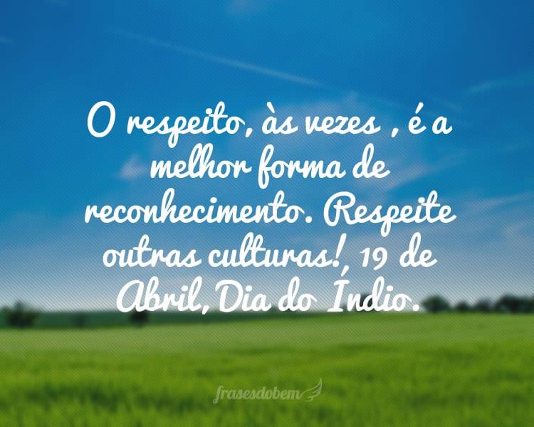 O respeito, às vezes , é a melhor forma de reconhecimento. Respeite outras culturas! 19 de Abril, Dia do Índio.