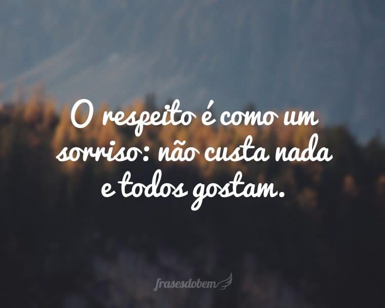 O respeito é como um sorriso: não custa nada e todos gostam.