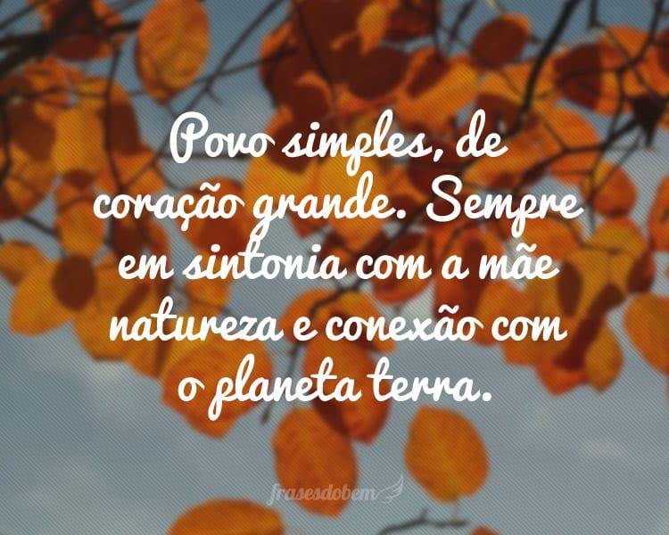 Povo simples, de coração grande. Sempre em sintonia com a mãe natureza e conexão com o planeta terra.