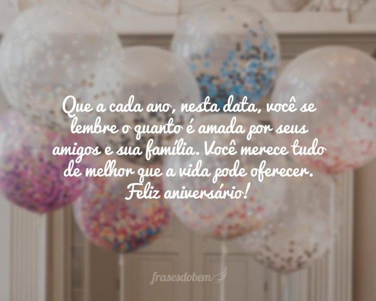 Que a cada ano, nesta data, você se lembre o quanto é amada por seus amigos e sua família. Você merece tudo de melhor que a vida pode oferecer. Feliz aniversário!