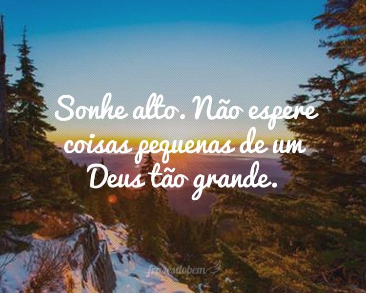Sonhe alto. Não espere coisas pequenas de um Deus tão grande.