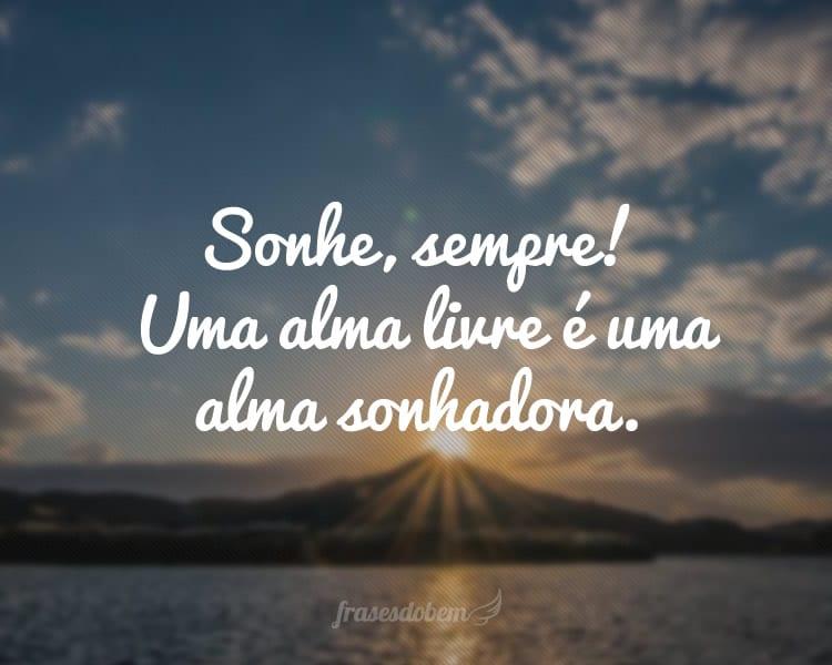 Sonhe, sempre! Uma alma livre é uma alma sonhadora.