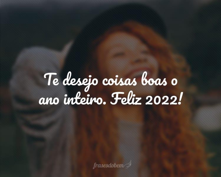 Te desejo coisas boas o ano inteiro. Feliz 2022!