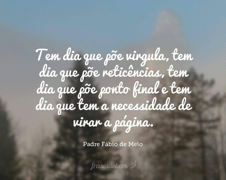 Tem dia que põe virgula, tem dia que põe reticências, tem dia que põe ponto final e tem dia que tem a necessidade de virar a página.