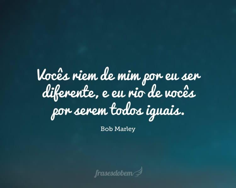 Vocês riem de mim por eu ser diferente, e eu rio de vocês por serem todos iguais.