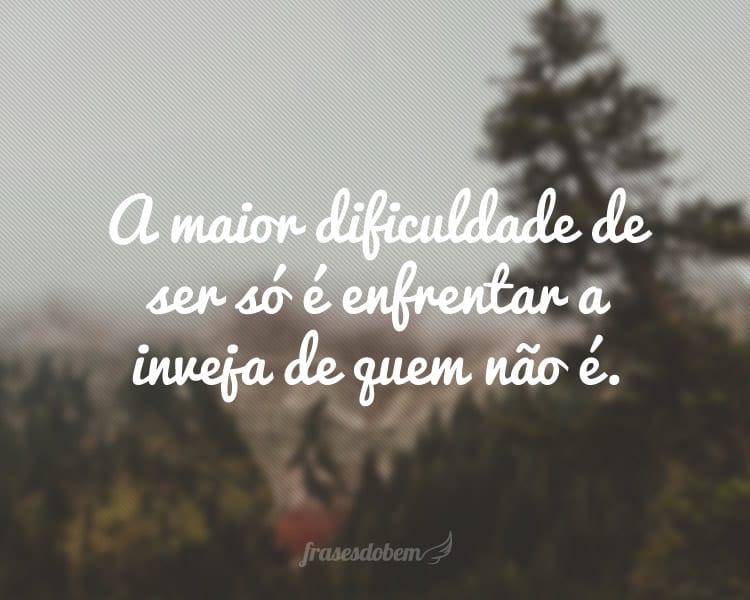 A maior dificuldade de ser só é enfrentar a inveja de quem não é.