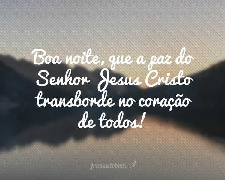 Boa noite, que a paz do Senhor Jesus Cristo transborde no coração de todos!