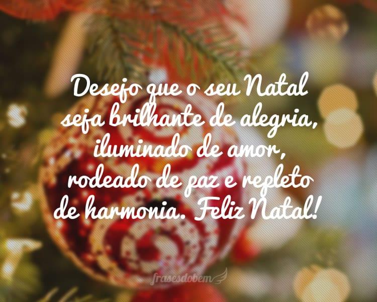 Desejo que o seu Natal seja brilhante de alegria, iluminado de amor, rodeado de paz e repleto de harmonia. Feliz Natal!