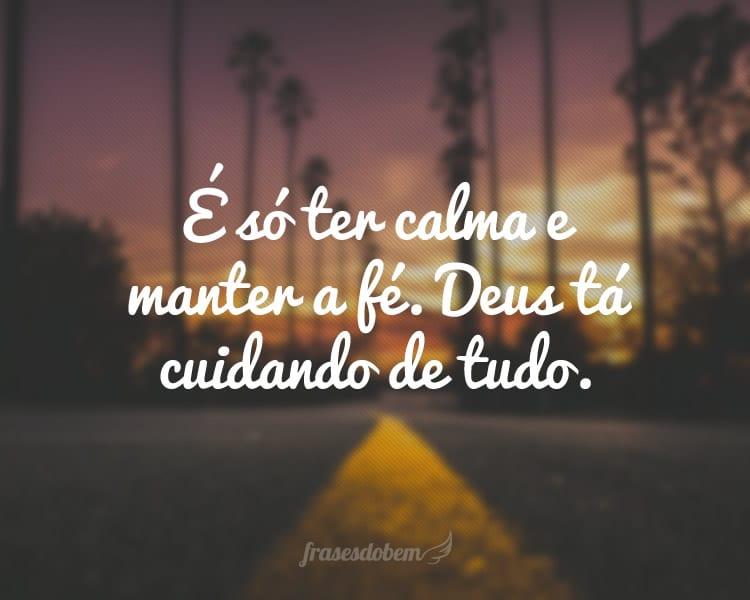 É só ter calma e manter a fé. Deus tá cuidando de tudo.