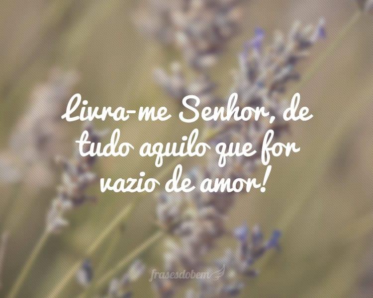 Livra-me Senhor, de tudo aquilo que for vazio de amor!