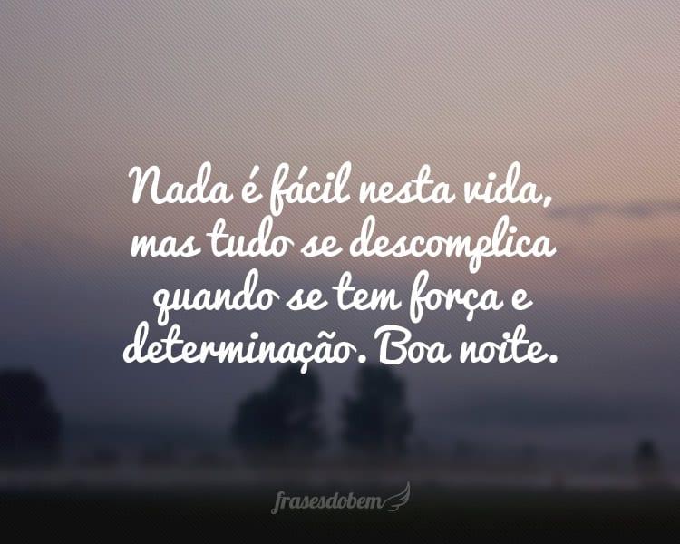 Nada é fácil nesta vida, mas tudo se descomplica quando se tem força e determinação. Boa noite.
