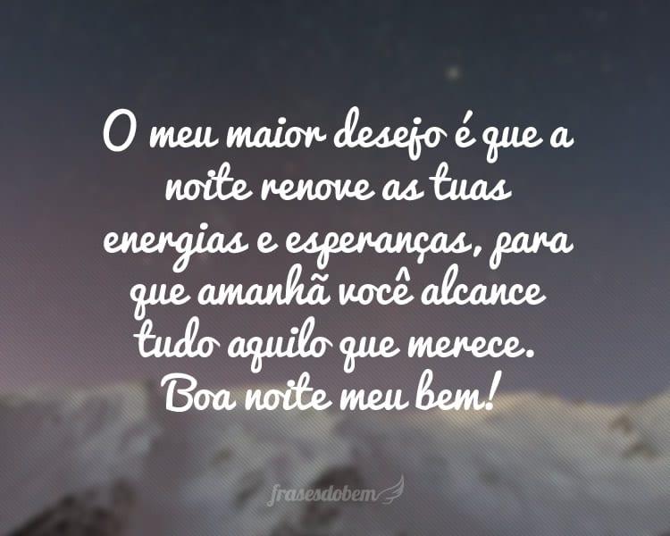 O meu maior desejo é que a noite renove as tuas energias e esperanças, para que amanhã você alcance tudo aquilo que merece. Boa noite meu bem!