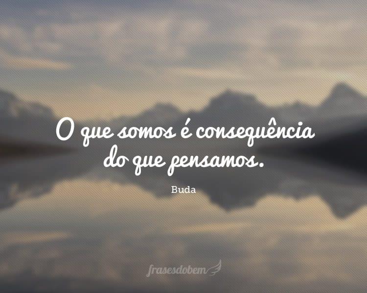 O que somos é consequência do que pensamos.