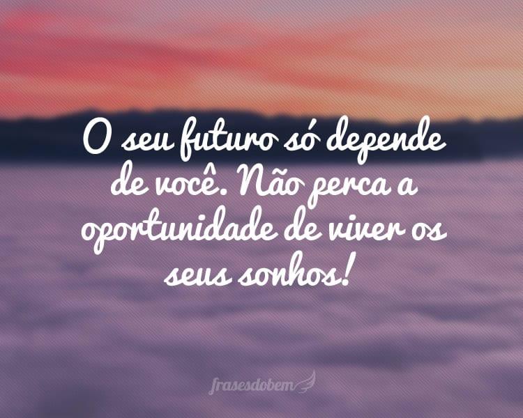 O seu futuro só depende de você. Não perca a oportunidade de viver os seus sonhos!