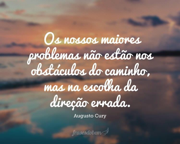 Os nossos maiores problemas não estão nos obstáculos do caminho, mas na escolha da direção errada.