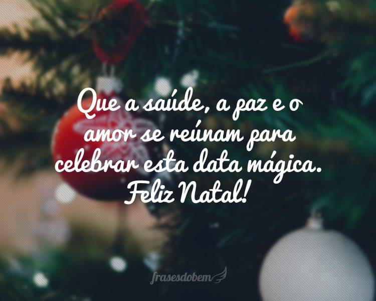 Que a saúde, a paz e o amor se reúnam para celebrar esta data mágica. Feliz Natal!