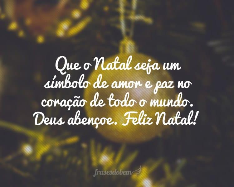 Que o Natal seja um símbolo de amor e paz no coração de todo o mundo. Deus abençoe. Feliz Natal!