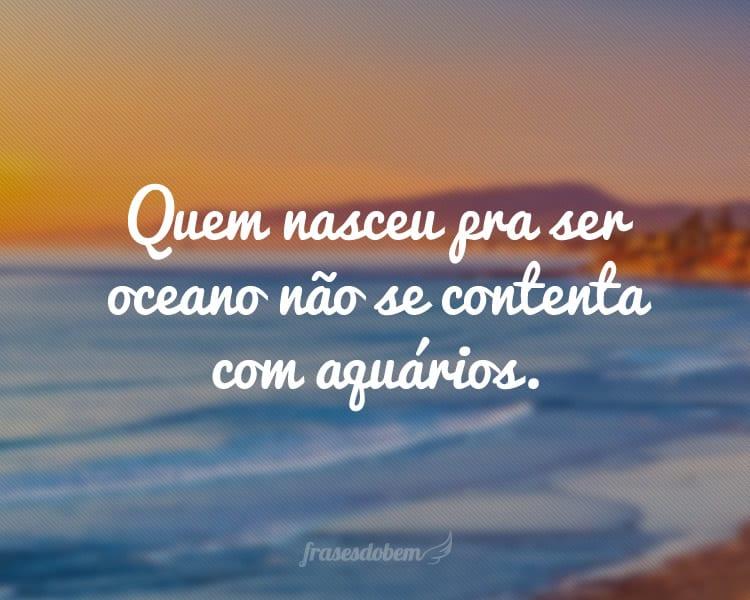 Quem nasceu pra ser oceano não se contenta com aquários.