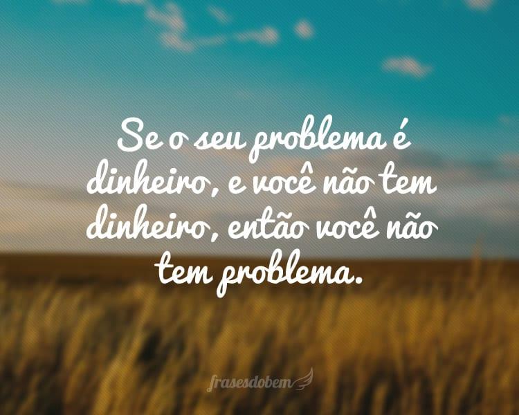 Se o seu problema é dinheiro, e você não tem dinheiro, então você não tem problema.