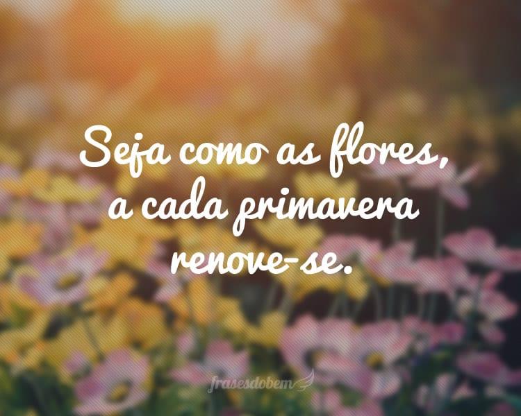 Seja como as flores, a cada primavera renove-se.