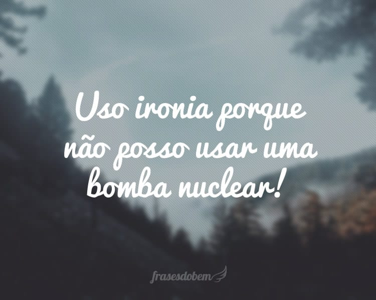 Uso ironia porque não posso usar uma bomba nuclear!