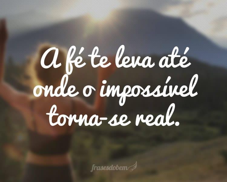 A fé te leva até onde o impossível torna-se real.