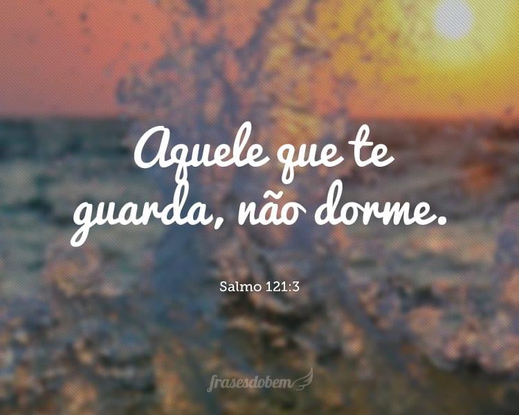 Aquele que te guarda, não dorme. Salmo 121:3